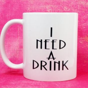 I NEED A DRINK Coffee Mug 11 oz. Coffee Cup. Can be used as a Travel Mug.
