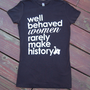 Well Behaved Women Rarely Make History -  Women's Soft Jersey Tshirt S/M/L/XL/XXL