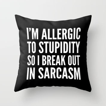 I'M ALLERGIC TO STUPIDITY, SO I BREAK OUT IN SARCASM (Black & White) Throw Pillow by CreativeAngel | Society6