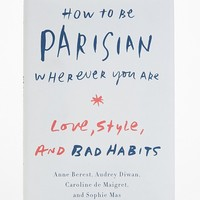 How To Be Parisian Wherever You Are By Anne Berest, Audrey Diwan, Caroline De Maigret & Sophie Mas- Assorted One
