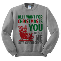 Grey Crewneck All I Want For Christmas Is You To Get Me Lots Of Presents Ugly Christmas Sweatshirt Sweater Jumper Pullover