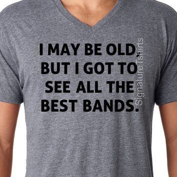 I May Be Old But I Got To See All The Best Bands Tshirt funny uncle brother Christmas Gift for dad Birthday Gift Soft V neck Mens Tee shirt