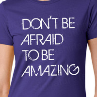 Don't Be Afraid To Be Amazing Quote Womens T-Shirt S, M, L, XL, 2XL