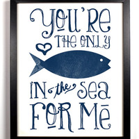 You're The Only Fish In The Sea For Me Special Blue, Typography Print, 8 x 10