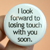 i look forward to losing touch with you soon. 1.25 inch button. some people grow apart on purpose.