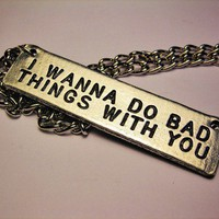 I Wanna Do Bad Things With You Necklace