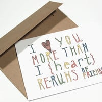 I Like / Love You Card - I Heart You More Than I Heart Re-Runs of Friends - Hand Drawn Typography - Pop Culture - Television