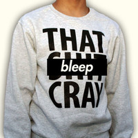 SALE That Sh&% Cray Crewneck  -  All Sizes Still Available