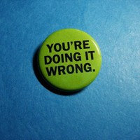 You're Doing It Wrong Pinback Button by Vickinator on Etsy