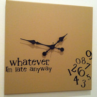 """Whatever, I'm late anyway"" Clock 20x20"