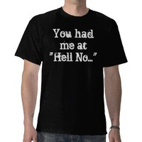 You Had Me At Hell No...T-Shirt from Zazzle.com