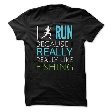 I RUN REALLY LIKE FISHING