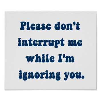 Don't Interrupt Me While I'm Ignoring You