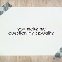 Funny Card - You Make Me Question My Sexuality