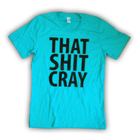 That Sh&% Cray Teal Shirt - All Sizes Available - Mature