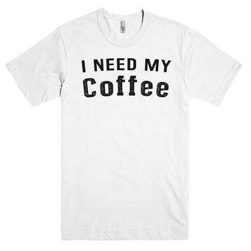 I NEED MY  Coffee t-shirt