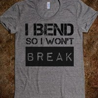 I bend so i wont break - Eat Healthy Lift Heavy Run Hard