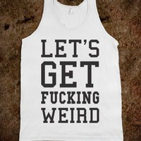 Let's Get Fucking Weird! Tank - Getting Weird