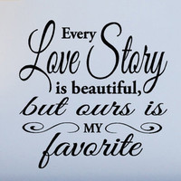 Every Love Story is Beautiful But ours is My Favorite Wall Decal Words Love Quotes Vinyl lettering