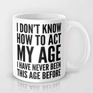 I DON'T KNOW HOW TO ACT MY AGE I HAVE NEVER BEEN THIS AGE BEFORE Mug by CreativeAngel
