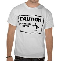 CAUTION! BITCHES BE TRIPPIN T-SHIRTS from Zazzle.com