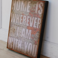 Home is wherever I am with you.  Print mounted on Tin 12&quot; x 16&quot;- Distressed Map with White lettering.