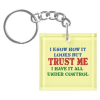 Trust Me -- All Under Control Acrylic Keychain from Zazzle.com