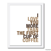 Typography Art Print, I Love You More Than The First Cup of Coffee, 8x10, Choose Colors, Unframed
