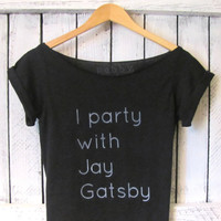FREE SHIPPING- I party with Jay Gatsby, The Great Gatsby, Gatsby Tshirt, Hipster Style Gatsby Off Shoulder, (women, teen girls)