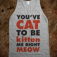 You&#x27;ve Cat To Be Kitten Me Right Meow (Tank) - Attitude Shirts