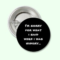 I'm sorry for what  i said when i was  hungry ... buttons from Zazzle.com