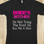 BRIDE&#x27;S BITCHES-I&#x27;m not tying the knot so buy me a shot. - glamfoxx.com