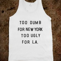 Too Dumb For New York, Too Ugly for L.A. - xpress
