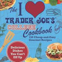 I Love Trader Joe&#x27;s College Cookbook: 150 Cheap and Easy Gourmet Recipes