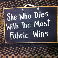 She who dies with the most fabric wins sign