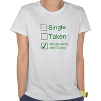 Single, Taken, Will Die Alone With 72 Cats T-Shirt from Zazzle.com