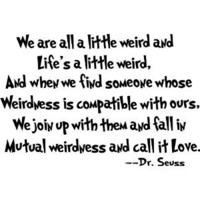 Amazon.com: we are all a little weird and Life's a little weird, and when we find someone whose weirdness is compatible with ours, we join up with them and fall in mutual weirdness and call it love cute Dr. Seuss wall art sayings decal: Baby