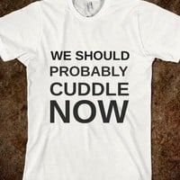 WE SHOULD PROBABLY CUDDLE NOW - glamfoxx.com