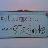 My Blood Type Is Starbucks by signssayitall on Etsy