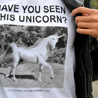Have You Seen this Unicorn ... if you have your probably high Tshirt
