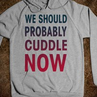 We Should Probably Cuddle Now - Totally Awesome Text Tees