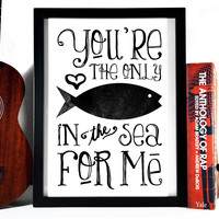 You're The Only Fish In The Sea For Me,  8 x 10