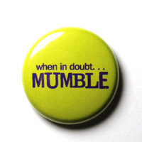 When In Doubt Mumble  1 inch Button Pin or Magnet by snottub