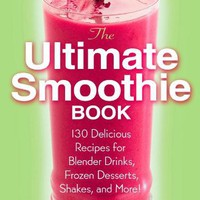 The Ultimate Smoothie Book: 130 Delicious Recipes for Blender Drinks, Frozen Desserts, Shakes, and