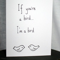 Valentine Card - If you're a bird I'm a bird