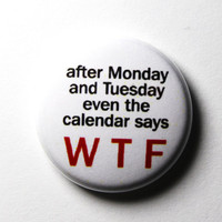 Days of the Week Funny Button WTF PIN or MAGNET by snottub