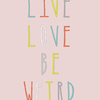 Typography Print - 5 x 7 Art Print - Live Love Be Weird