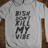 BISH DON'T KILL MY VIBE