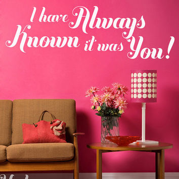 Vinyl Wall Sticker Decal Art - I have always known it was you.