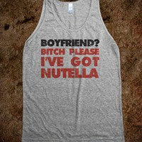 Boyfriend Bitch Please I've Got Nutella - Text Tees With Attitude